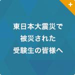 東日本大震災で被災された受験生の皆様へ(2017年度入試について)